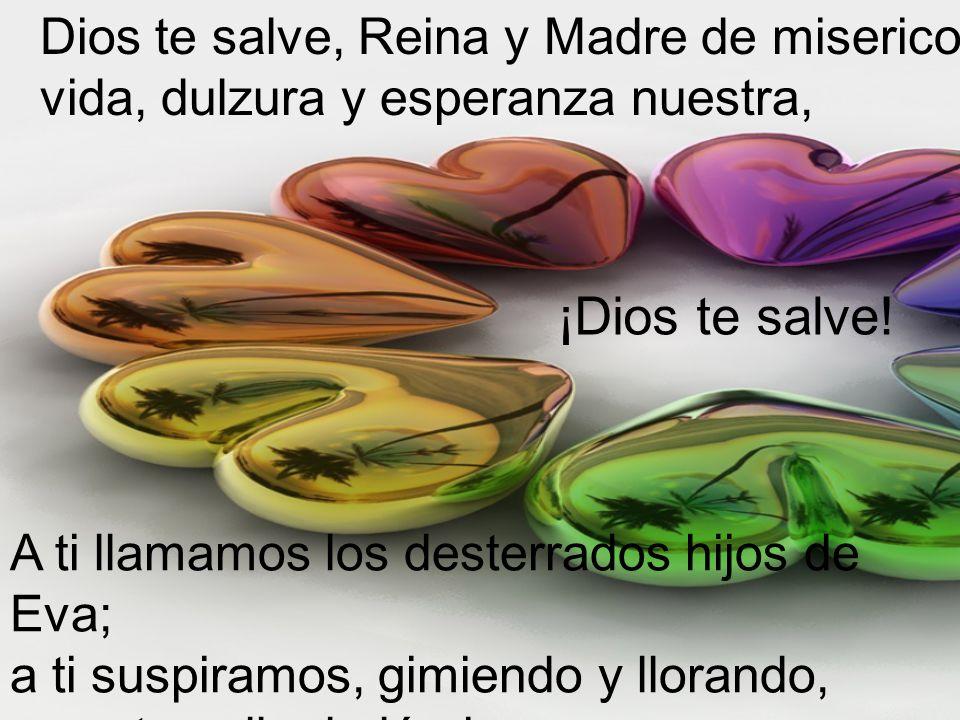 Dios te salve, Reina y Madre de misericordia, vida, dulzura y esperanza nuestra, A ti llamamos los desterrados hijos de Eva; a ti suspiramos, gimiendo y llorando, en este valle de lágrimas.