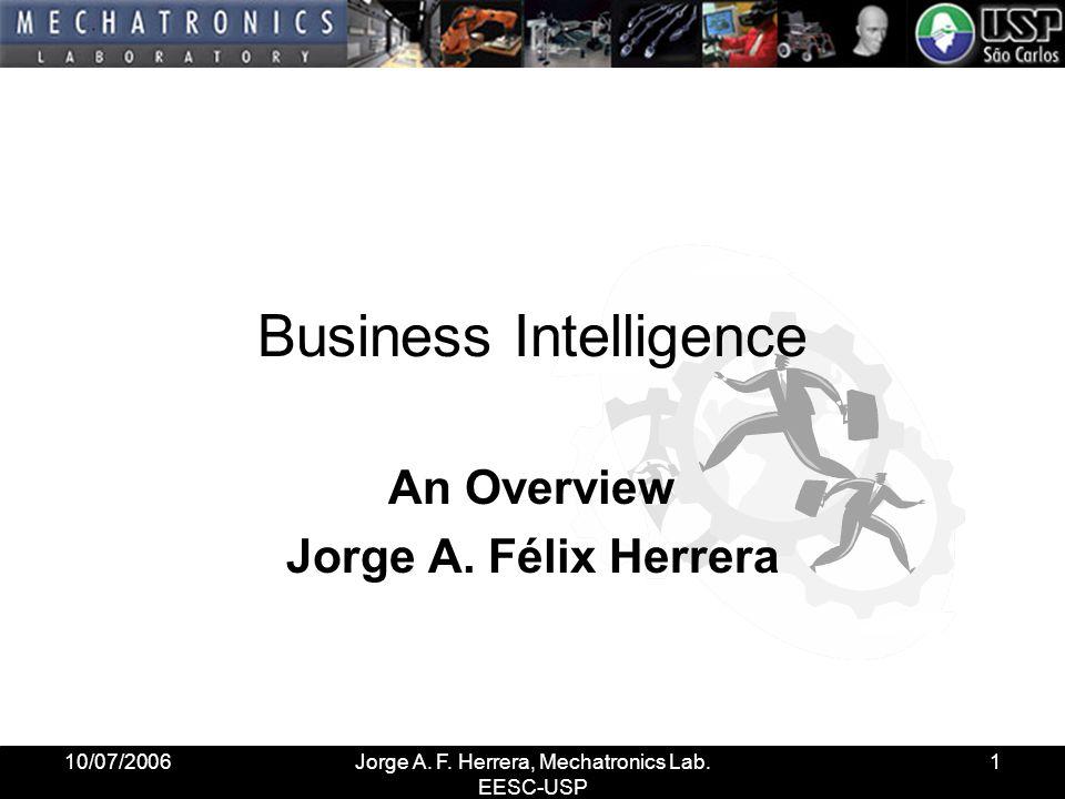 10/07/2006Jorge A. F. Herrera, Mechatronics Lab. EESC-USP 1 Business Intelligence An Overview Jorge A. Félix Herrera