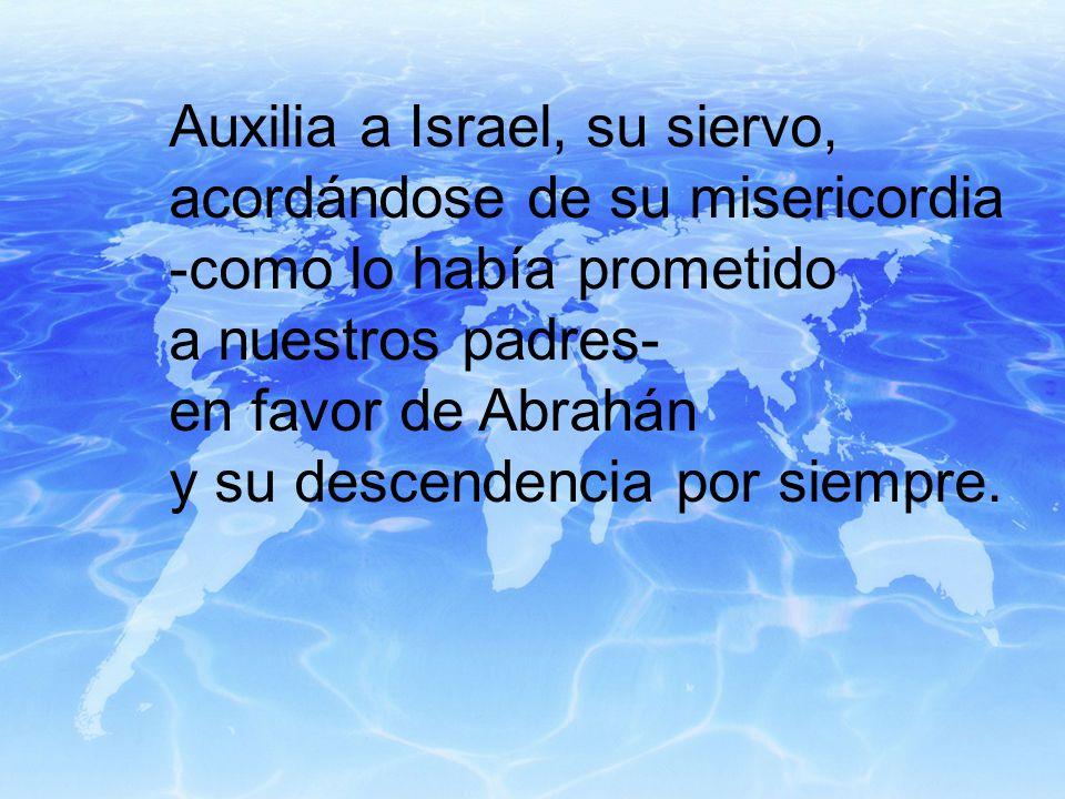 Auxilia a Israel, su siervo, acordándose de su misericordia -como lo había prometido a nuestros padres- en favor de Abrahán y su descendencia por siempre.