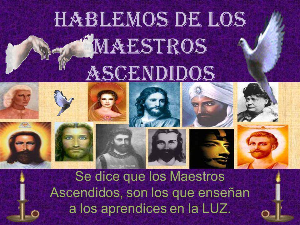 Hablemos de los Maestros Ascendidos Se dice que los Maestros Ascendidos, son los que enseñan a los aprendices en la LUZ.