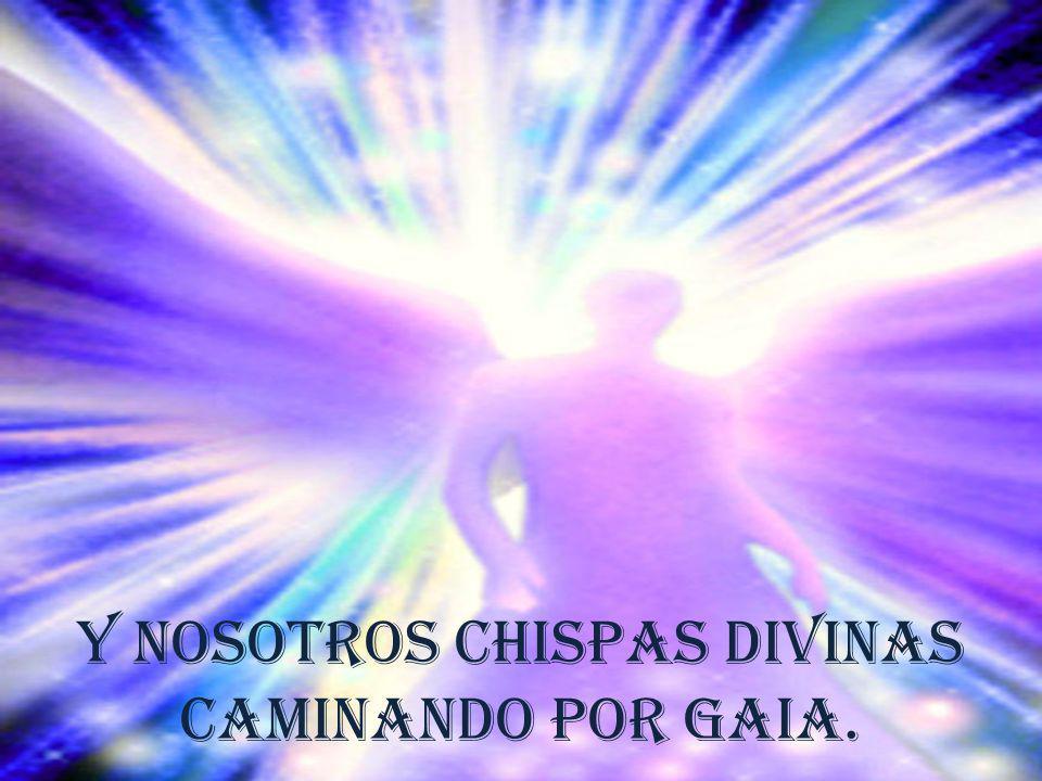 Y nosotros chispas Divinas caminando por Gaia.