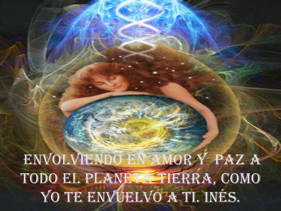 envolviendo en amor y paz a todo el Planeta tierra, como yo te envuelvo a ti. INÉS.