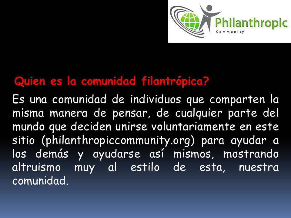 Es una comunidad de individuos que comparten la misma manera de pensar, de cualquier parte del mundo que deciden unirse voluntariamente en este sitio (philanthropiccommunity.org) para ayudar a los demás y ayudarse así mismos, mostrando altruismo muy al estilo de esta, nuestra comunidad.