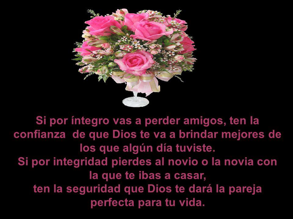 Si por íntegro vas a perder amigos, ten la confianza de que Dios te va a brindar mejores de los que algún día tuviste.