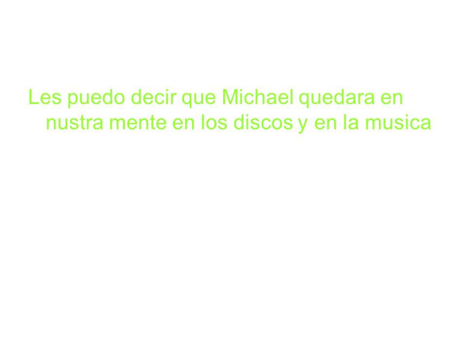 Les puedo decir que Michael quedara en nustra mente en los discos y en la musica