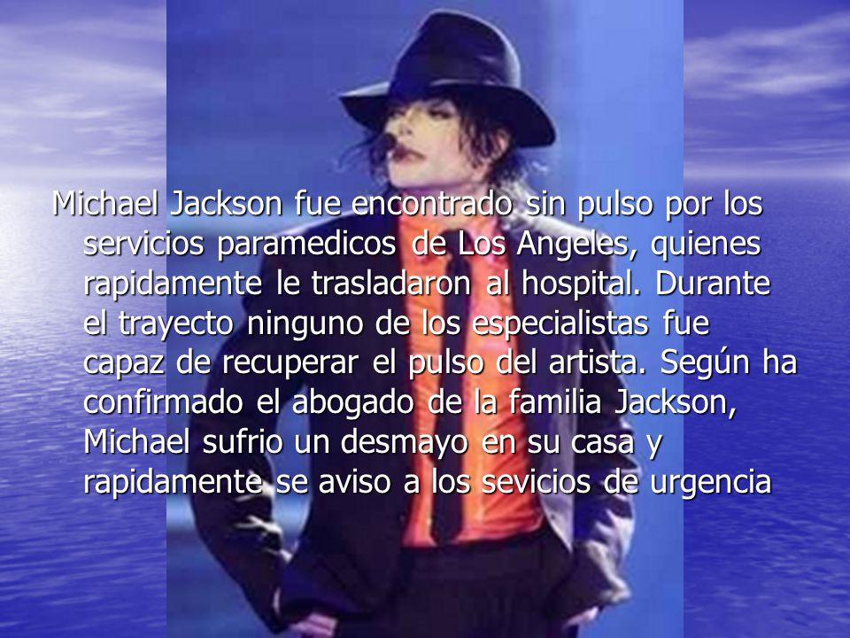Michael Jackson fue encontrado sin pulso por los servicios paramedicos de Los Angeles, quienes rapidamente le trasladaron al hospital. Durante el tray