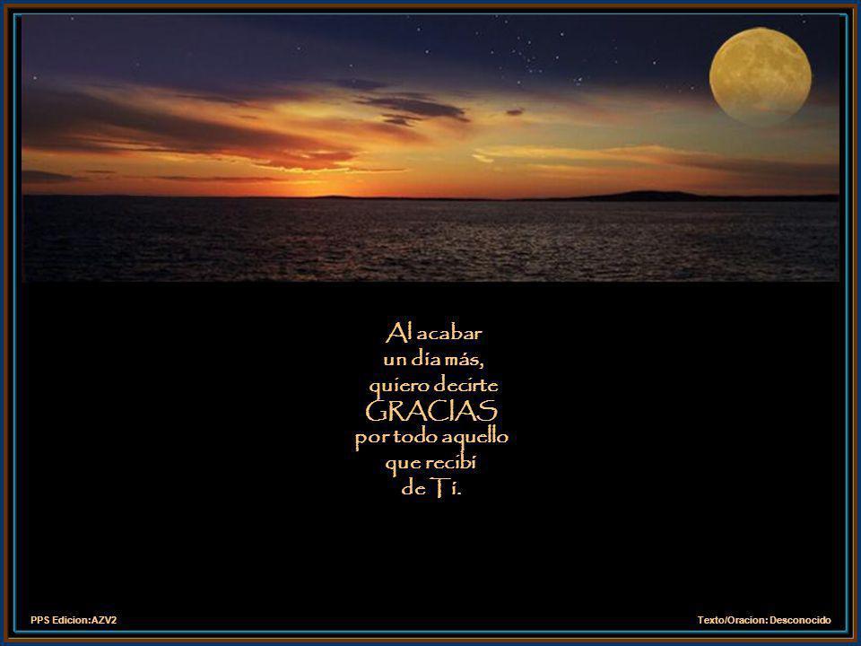 PPS Edicion:AZV2Texto/Oracion: Desconocido Al acabar un día más, quiero decirte GRACIAS por todo aquello que recibí de Tí.