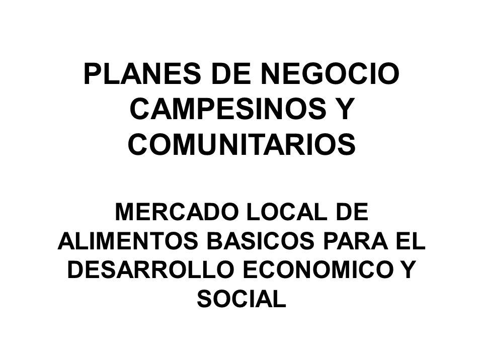 PLANES DE NEGOCIO CAMPESINOS Y COMUNITARIOS MERCADO LOCAL DE ALIMENTOS BASICOS PARA EL DESARROLLO ECONOMICO Y SOCIAL