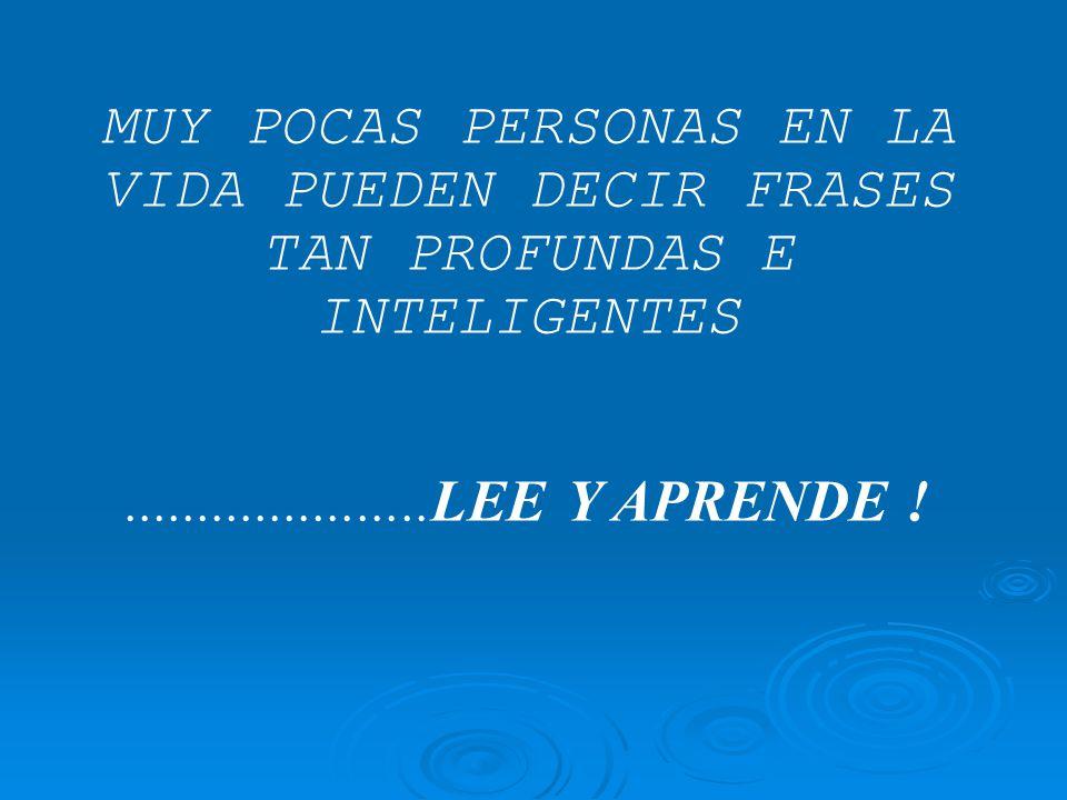 MUY POCAS PERSONAS EN LA VIDA PUEDEN DECIR FRASES TAN PROFUNDAS E INTELIGENTES.....................LEE Y APRENDE !