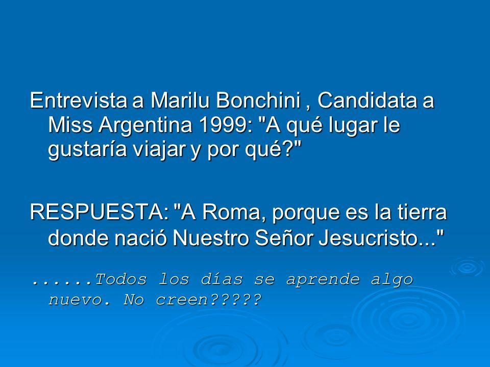 Entrevista a Marilu Bonchini, Candidata a Miss Argentina 1999: A qué lugar le gustaría viajar y por qué RESPUESTA: A Roma, porque es la tierra donde nació Nuestro Señor Jesucristo... ......Todos los días se aprende algo nuevo.