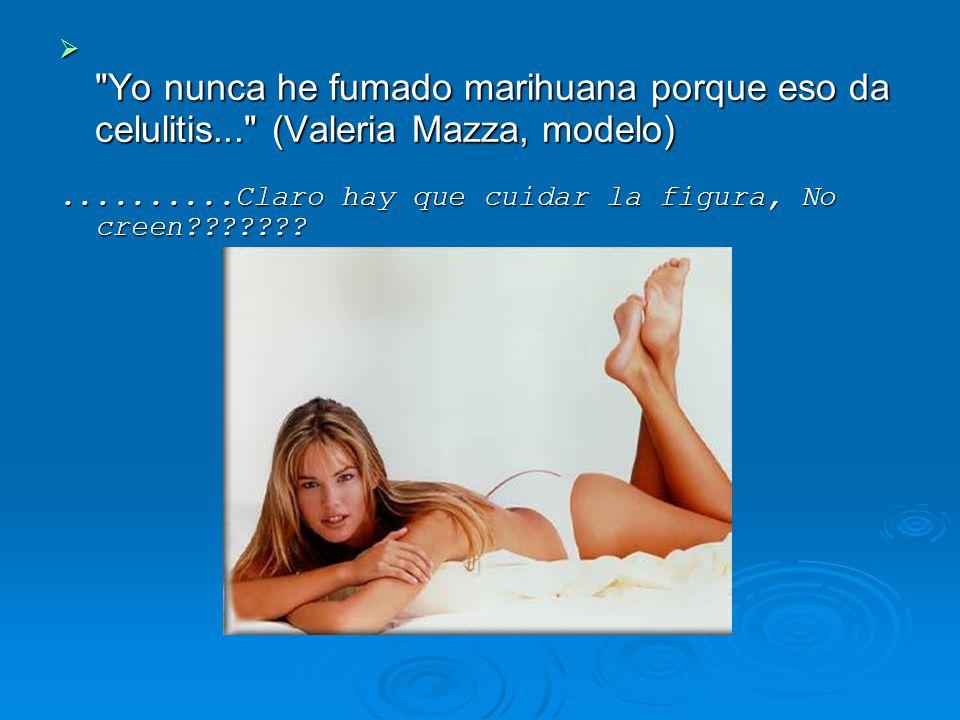Yo nunca he fumado marihuana porque eso da celulitis... (Valeria Mazza, modelo) Yo nunca he fumado marihuana porque eso da celulitis... (Valeria Mazza, modelo)..........Claro hay que cuidar la figura, No creen