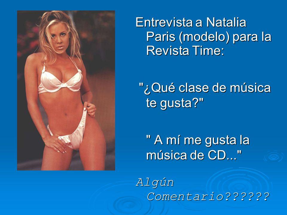 Entrevista a Natalia Paris (modelo) para la Revista Time: ¿Qué clase de música te gusta ¿Qué clase de música te gusta A mí me gusta la música de CD... Algún Comentario