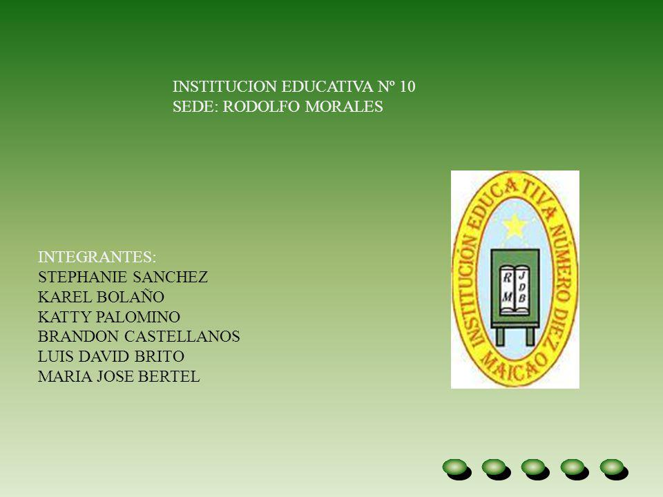 INSTITUCION EDUCATIVA Nº 10 SEDE: RODOLFO MORALES INTEGRANTES: STEPHANIE SANCHEZ KAREL BOLAÑO KATTY PALOMINO BRANDON CASTELLANOS LUIS DAVID BRITO MARI