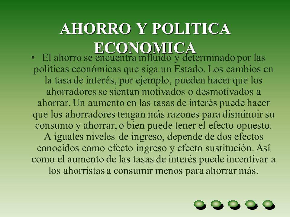 AHORRO Y POLITICA ECONOMICA El ahorro se encuentra influido y determinado por las políticas económicas que siga un Estado. Los cambios en la tasa de i