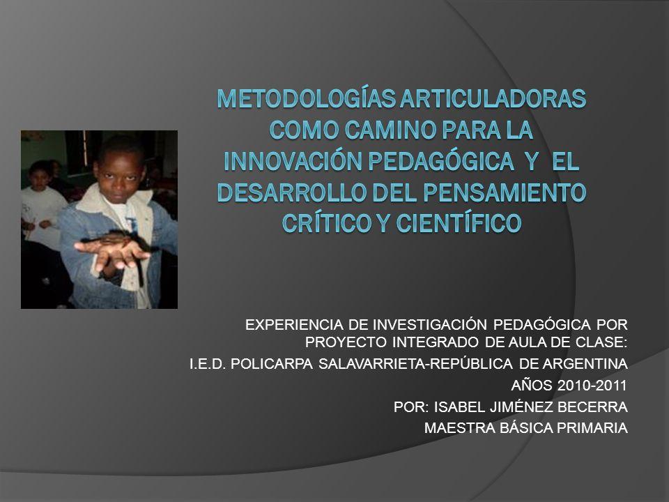 EXPERIENCIA DE INVESTIGACIÓN PEDAGÓGICA POR PROYECTO INTEGRADO DE AULA DE CLASE: I.E.D. POLICARPA SALAVARRIETA-REPÚBLICA DE ARGENTINA AÑOS 2010-2011 P