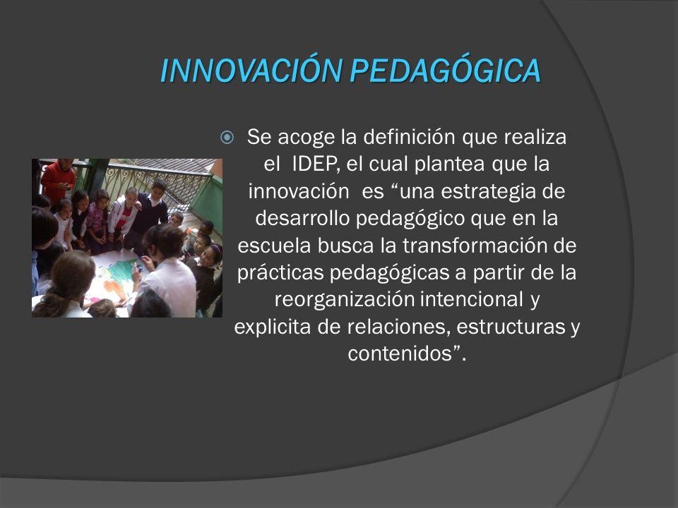 INNOVACIÓN PEDAGÓGICA Se acoge la definición que realiza el IDEP, el cual plantea que la innovación es una estrategia de desarrollo pedagógico que en