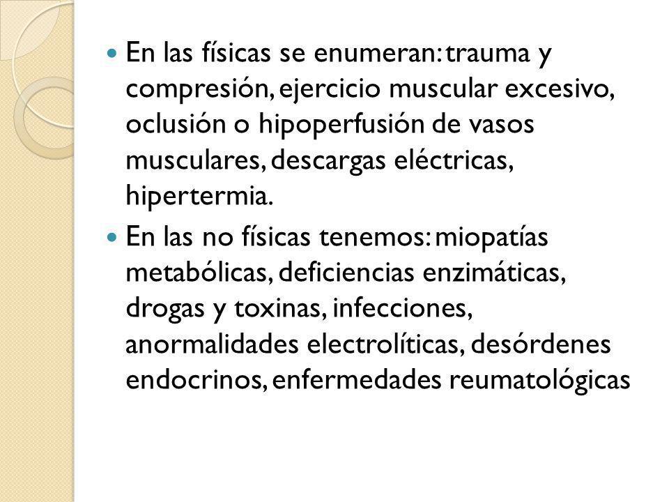 En las físicas se enumeran: trauma y compresión, ejercicio muscular excesivo, oclusión o hipoperfusión de vasos musculares, descargas eléctricas, hipertermia.