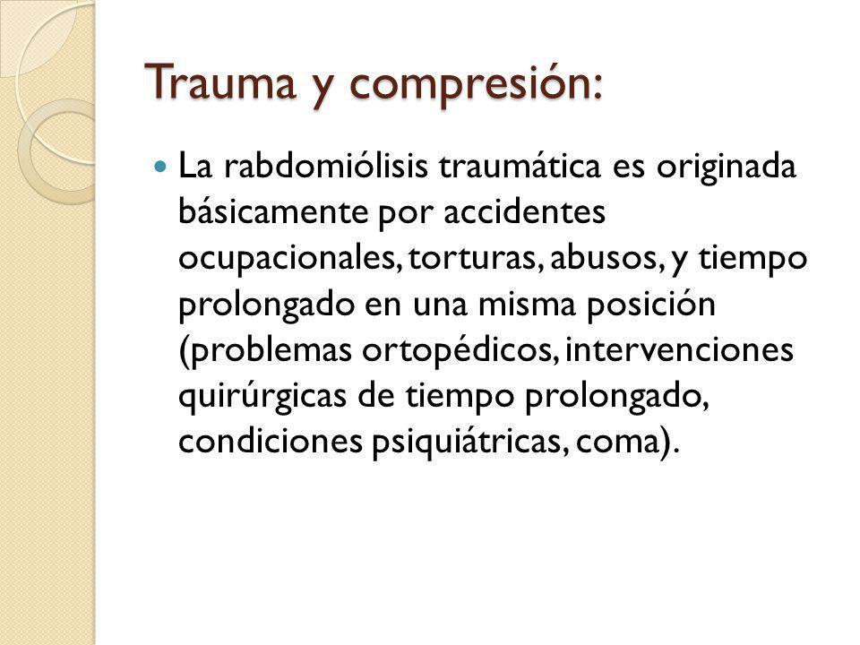 Trauma y compresión: La rabdomiólisis traumática es originada básicamente por accidentes ocupacionales, torturas, abusos, y tiempo prolongado en una misma posición (problemas ortopédicos, intervenciones quirúrgicas de tiempo prolongado, condiciones psiquiátricas, coma).