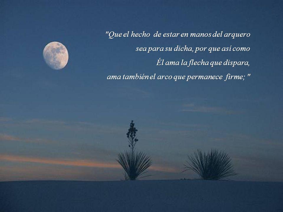 El arquero ve el blanco sobre el camino del infinito, y las dobla con toda su fuerza a fin de que sus flechas vayan veloces y lejos.
