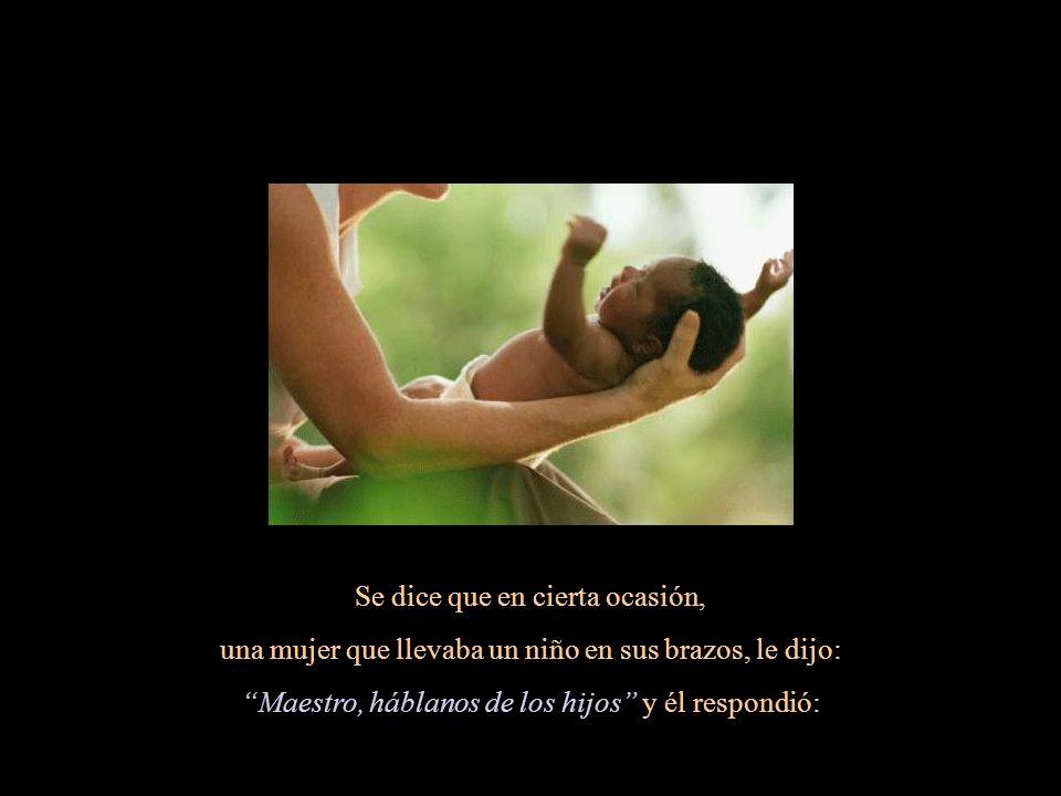 Se dice que en cierta ocasión, una mujer que llevaba un niño en sus brazos, le dijo: Maestro, háblanos de los hijos y él respondió: