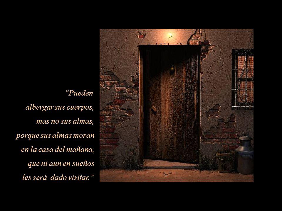 Pueden albergar sus cuerpos, mas no sus almas, porque sus almas moran en la casa del mañana, que ni aun en sueños les será dado visitar.