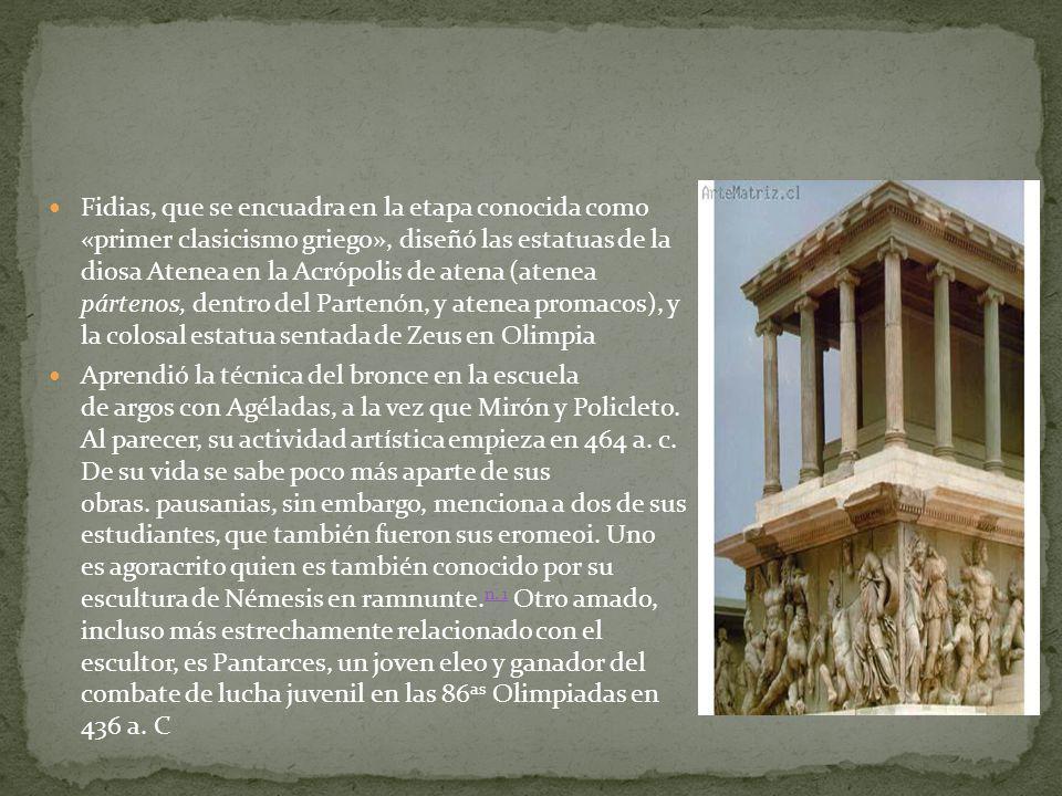Fidias, que se encuadra en la etapa conocida como «primer clasicismo griego», diseñó las estatuas de la diosa Atenea en la Acrópolis de atena (atenea pártenos, dentro del Partenón, y atenea promacos), y la colosal estatua sentada de Zeus en Olimpia Aprendió la técnica del bronce en la escuela de argos con Agéladas, a la vez que Mirón y Policleto.