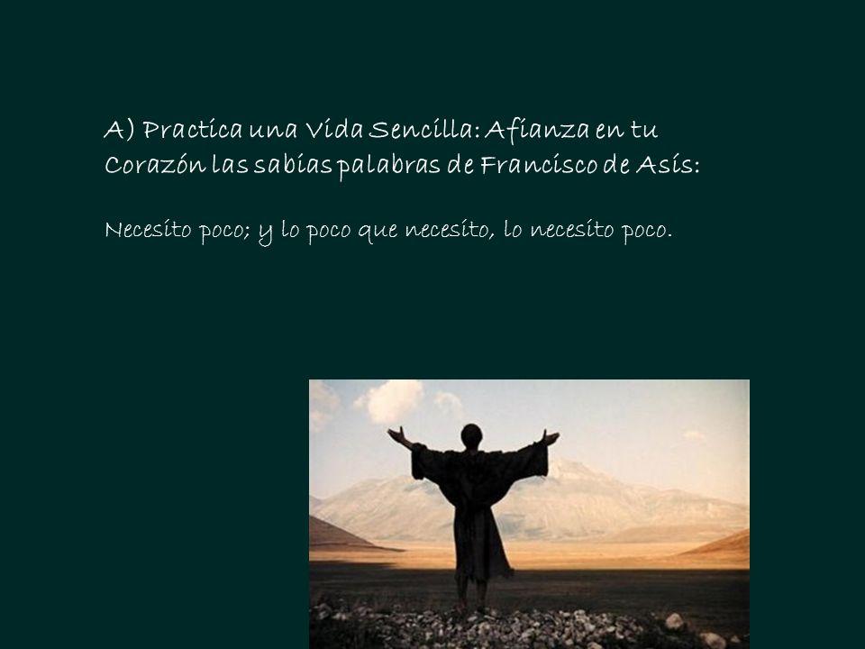 A) Practica una Vida Sencilla: Afianza en tu Corazón las sabias palabras de Francisco de Asís: Necesito poco; y lo poco que necesito, lo necesito poco.