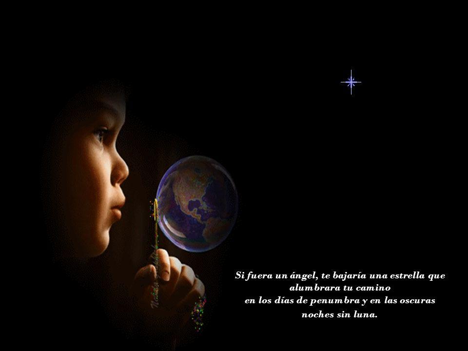 Si fuera un ángel, te bajaría una estrella que alumbrara tu camino en los días de penumbra y en las oscuras noches sin luna.