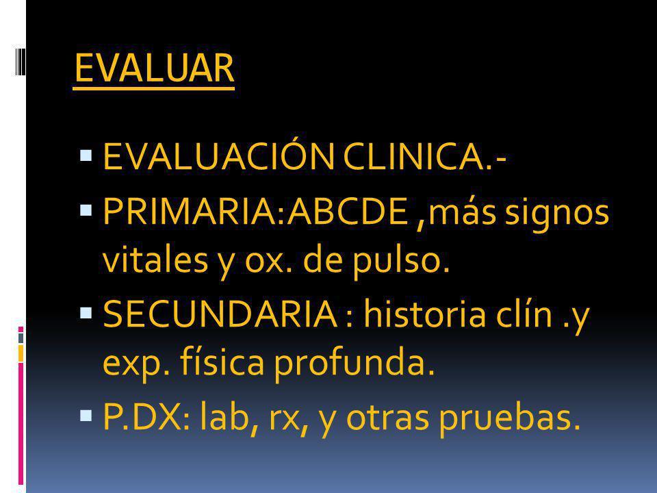 EVALUAR EVALUACIÓN CLINICA.- PRIMARIA:ABCDE,más signos vitales y ox.