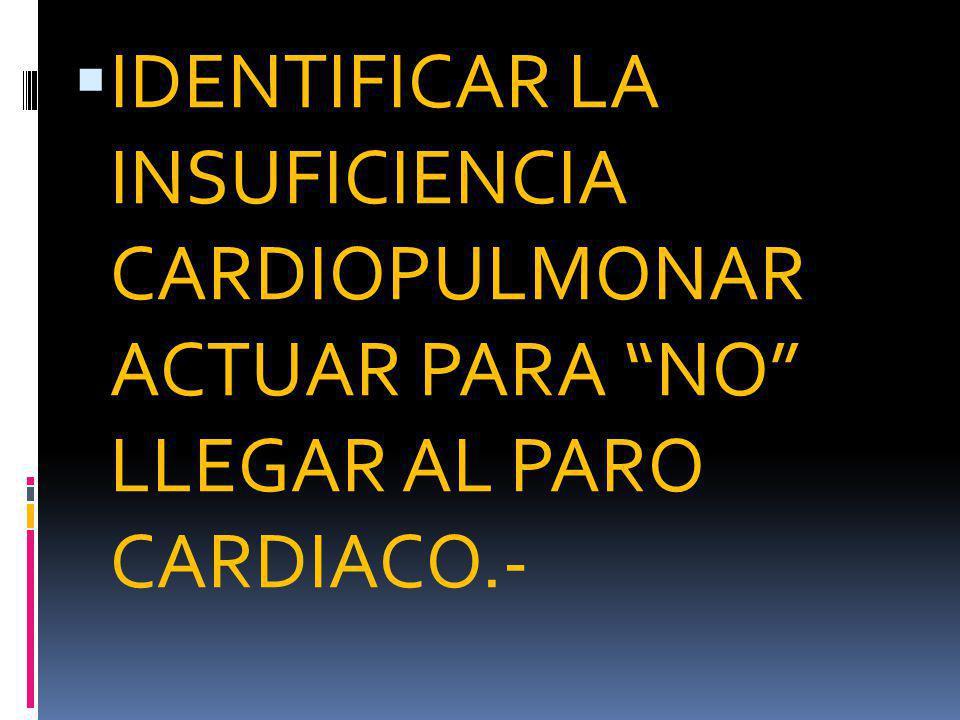 IDENTIFICAR LA INSUFICIENCIA CARDIOPULMONAR ACTUAR PARA NO LLEGAR AL PARO CARDIACO.-