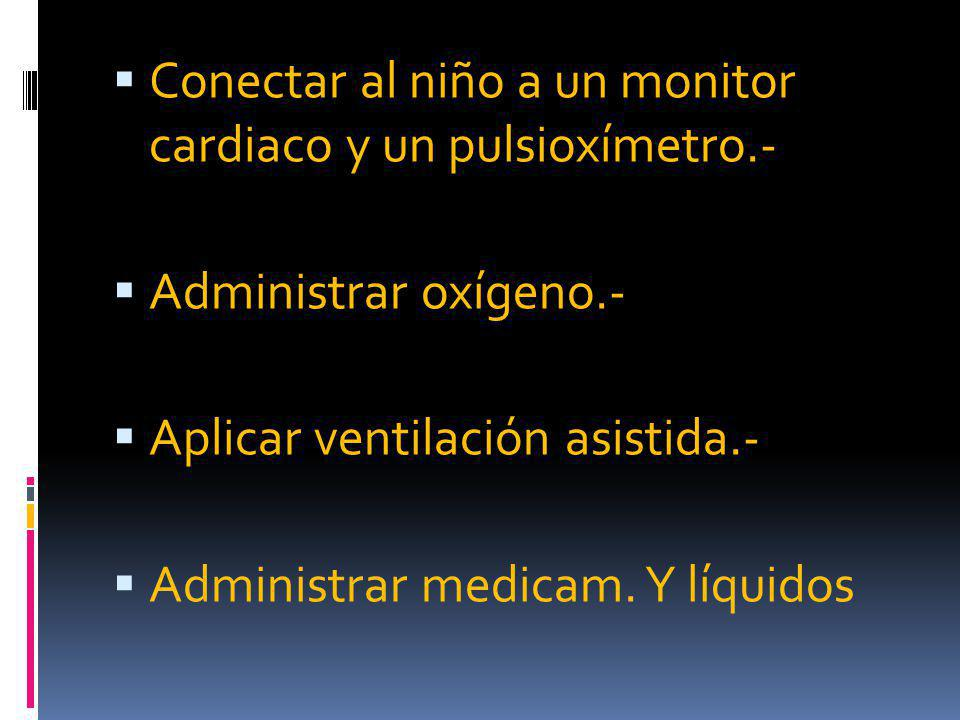 Conectar al niño a un monitor cardiaco y un pulsioxímetro.- Administrar oxígeno.- Aplicar ventilación asistida.- Administrar medicam.