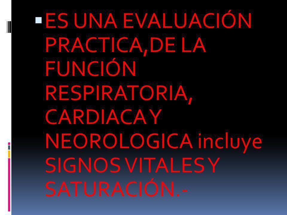 ES UNA EVALUACIÓN PRACTICA,DE LA FUNCIÓN RESPIRATORIA, CARDIACA Y NEOROLOGICA incluye SIGNOS VITALES Y SATURACIÓN.-