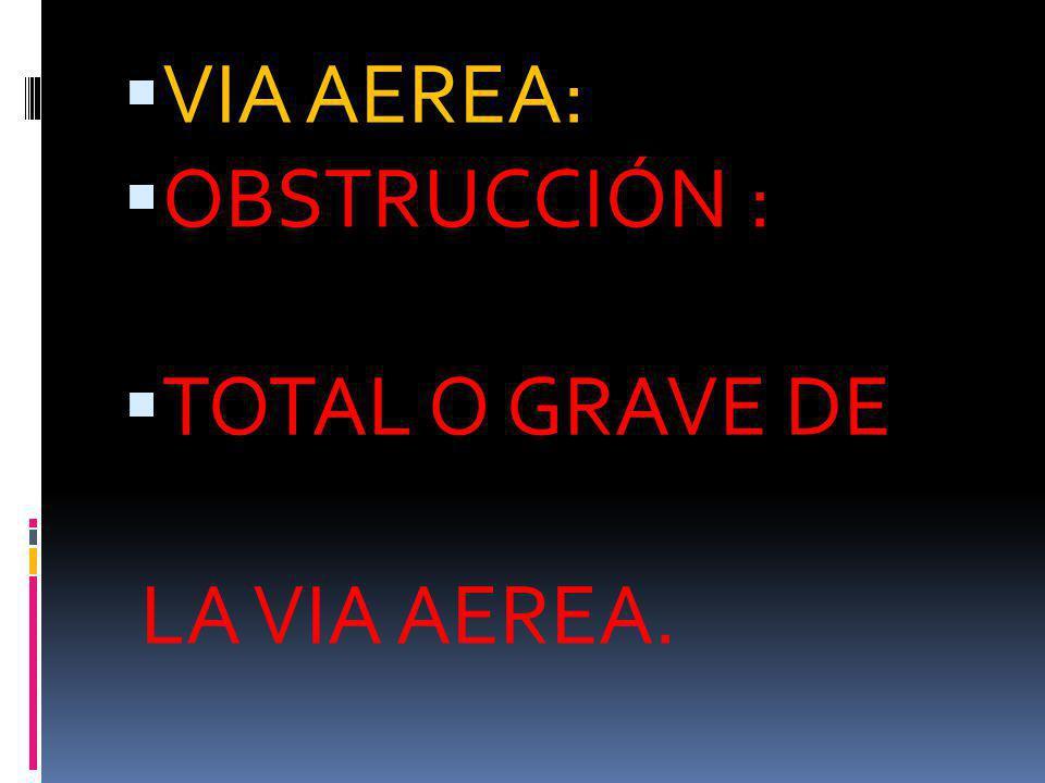 VIA AEREA: OBSTRUCCIÓN : TOTAL O GRAVE DE LA VIA AEREA.