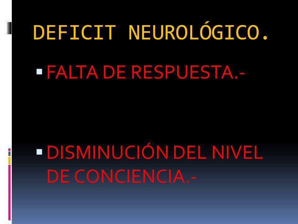 DEFICIT NEUROLÓGICO. FALTA DE RESPUESTA.- DISMINUCIÓN DEL NIVEL DE CONCIENCIA.-