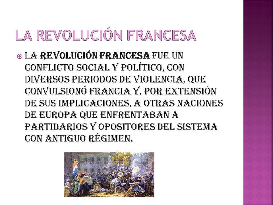 La Revolución francesa fue un conflicto social y político, con diversos periodos de violencia, que convulsionó Francia y, por extensión de sus implica
