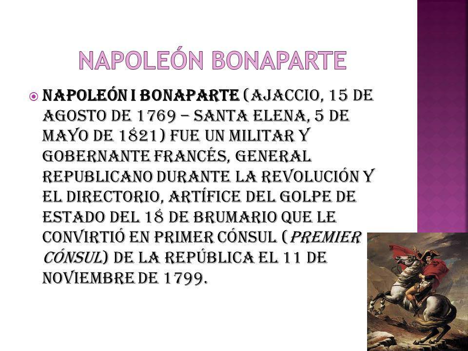 Napoleón I Bonaparte (Ajaccio, 15 de agosto de 1769 – Santa Elena, 5 de mayo de 1821) fue un militar y gobernante francés, general republicano durante