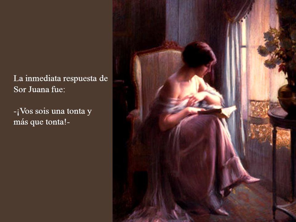 La madre superiora de la orden Jerónima exhortaba a Sor Juana: -Es inadmisible que leáis hasta muy entrada la noche.