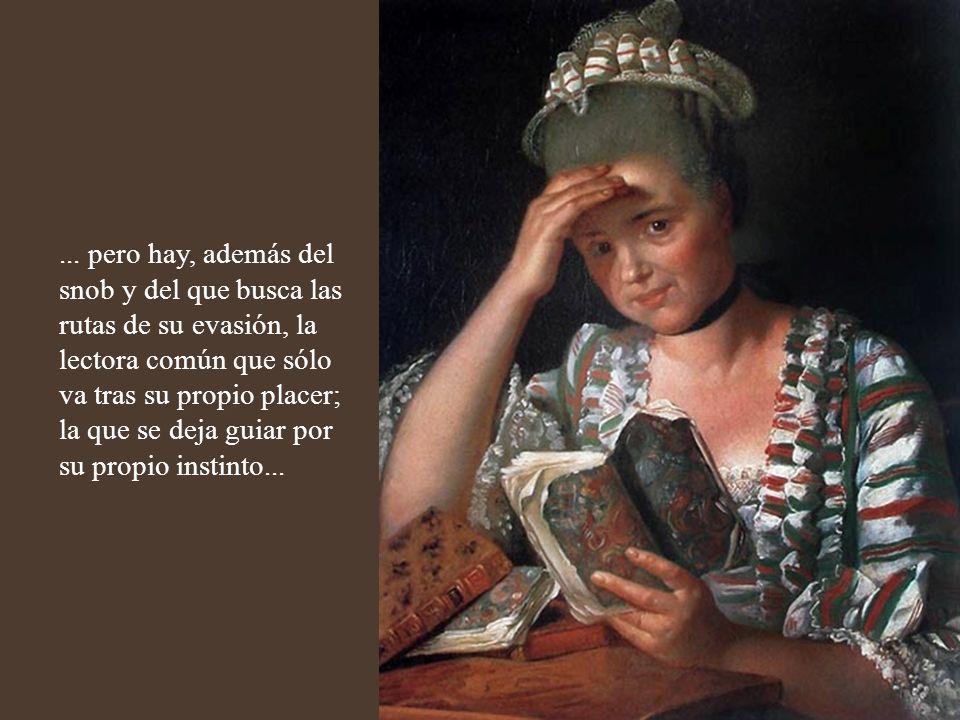 Hay quienes leen los libros para no sentirse menos que los entendidos; o para entretener el tedio de la sala de espera; o para olvidar los agobios de los acreedores, o los desprecios de un ingrato,