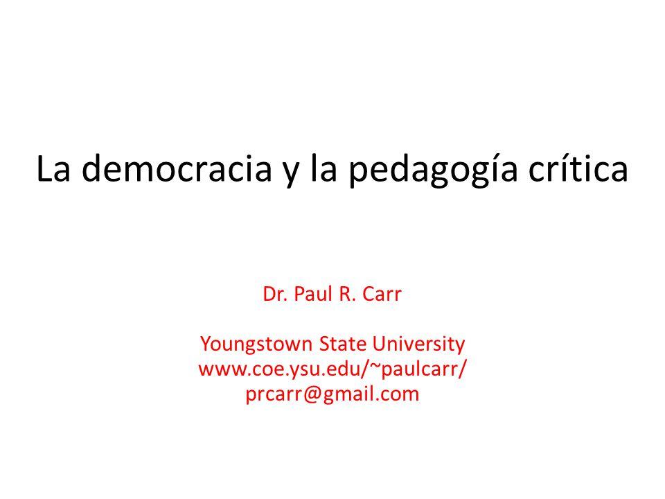 La democracia y la pedagogía crítica Dr. Paul R. Carr Youngstown State University www.coe.ysu.edu/~paulcarr/ prcarr@gmail.com