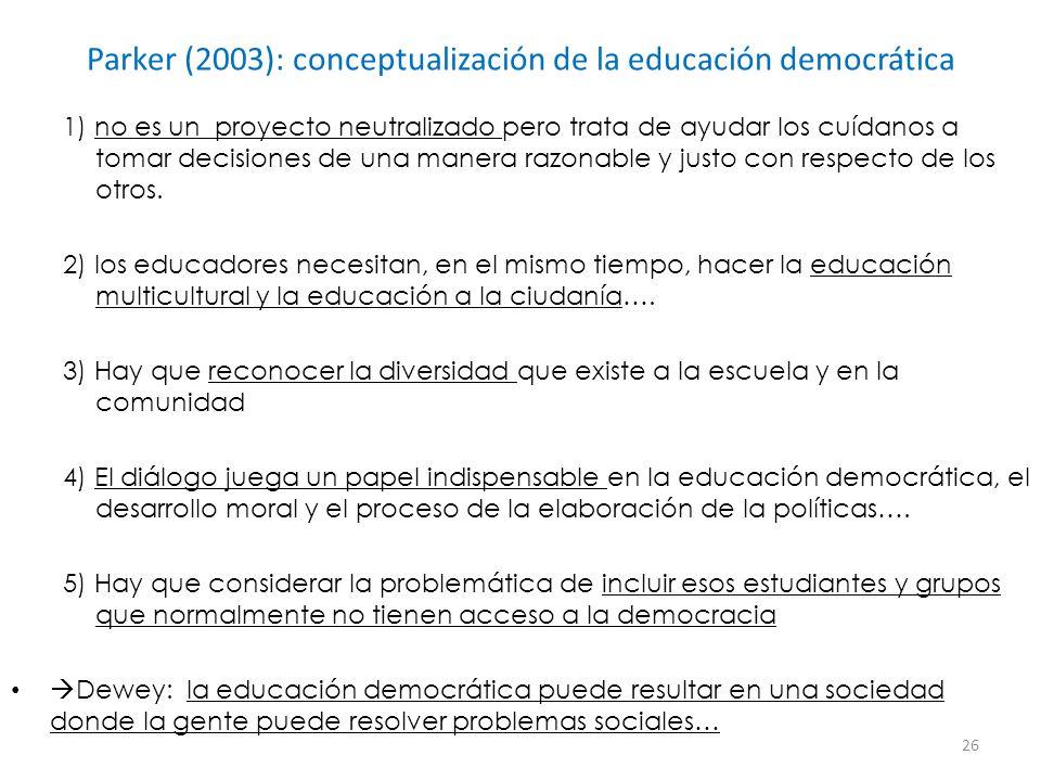Parker (2003): conceptualización de la educación democrática 1) no es un proyecto neutralizado pero trata de ayudar los cuídanos a tomar decisiones de una manera razonable y justo con respecto de los otros.