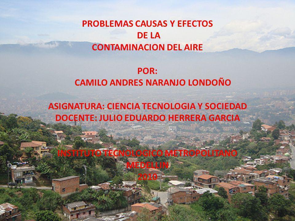 PROBLEMAS CAUSAS Y EFECTOS DE LA CONTAMINACION DEL AIRE POR: CAMILO ANDRES NARANJO LONDOÑO ASIGNATURA: CIENCIA TECNOLOGIA Y SOCIEDAD DOCENTE: JULIO ED