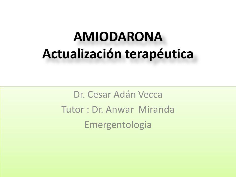 AMIODARONA Actualización terapéutica Dr. Cesar Adán Vecca Tutor : Dr. Anwar Miranda Emergentologia Dr. Cesar Adán Vecca Tutor : Dr. Anwar Miranda Emer