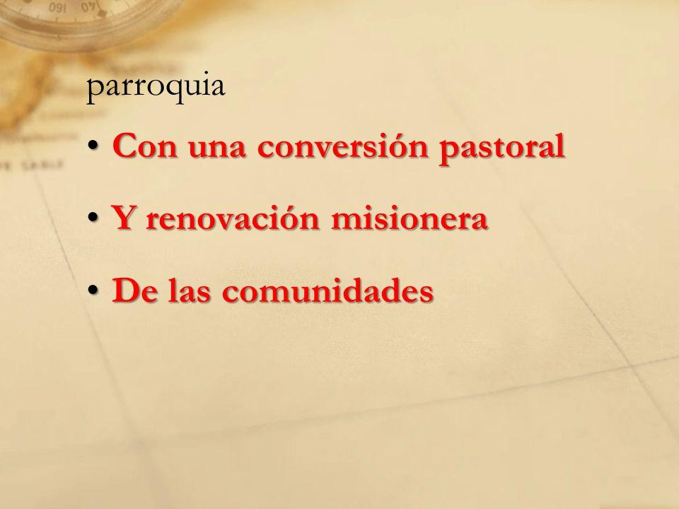 parroquia Con una conversión pastoralCon una conversión pastoral Y renovación misioneraY renovación misionera De las comunidadesDe las comunidades