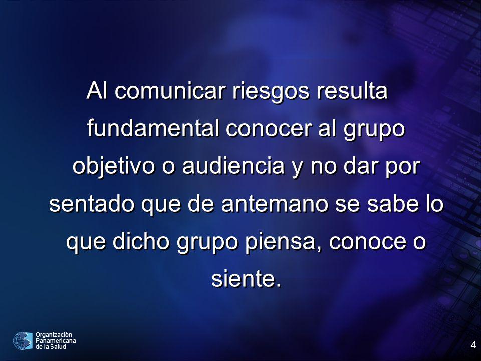 Organización Panamericana de la Salud 4 Al comunicar riesgos resulta fundamental conocer al grupo objetivo o audiencia y no dar por sentado que de ant