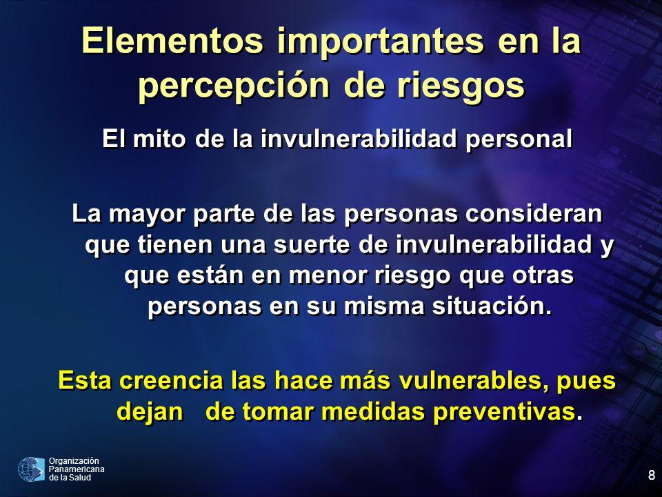 Organización Panamericana de la Salud 8 Elementos importantes en la percepción de riesgos El mito de la invulnerabilidad personal La mayor parte de las personas consideran que tienen una suerte de invulnerabilidad y que están en menor riesgo que otras personas en su misma situación.