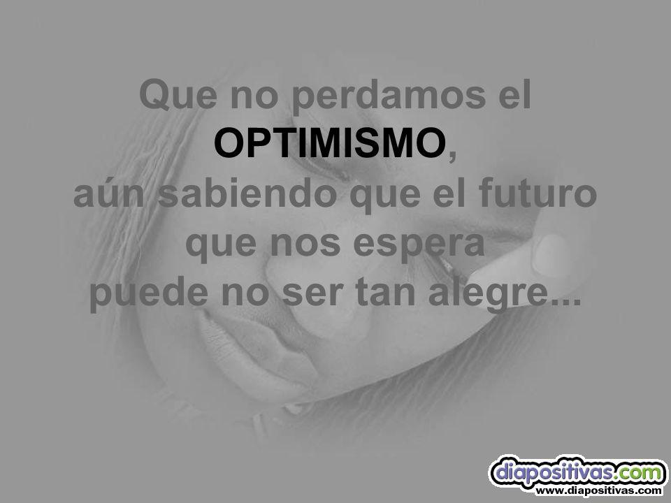 Que no perdamos el OPTIMISMO, aún sabiendo que el futuro que nos espera puede no ser tan alegre...