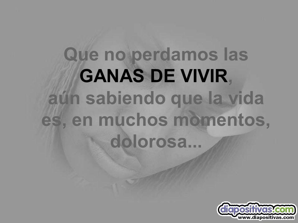 Que no perdamos las GANAS DE VIVIR, aún sabiendo que la vida es, en muchos momentos, dolorosa...