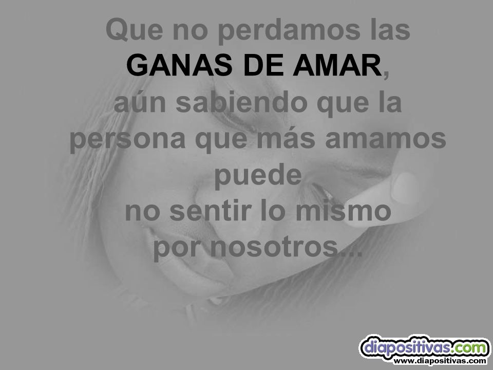 Que no perdamos las GANAS DE AMAR, aún sabiendo que la persona que más amamos puede no sentir lo mismo por nosotros...
