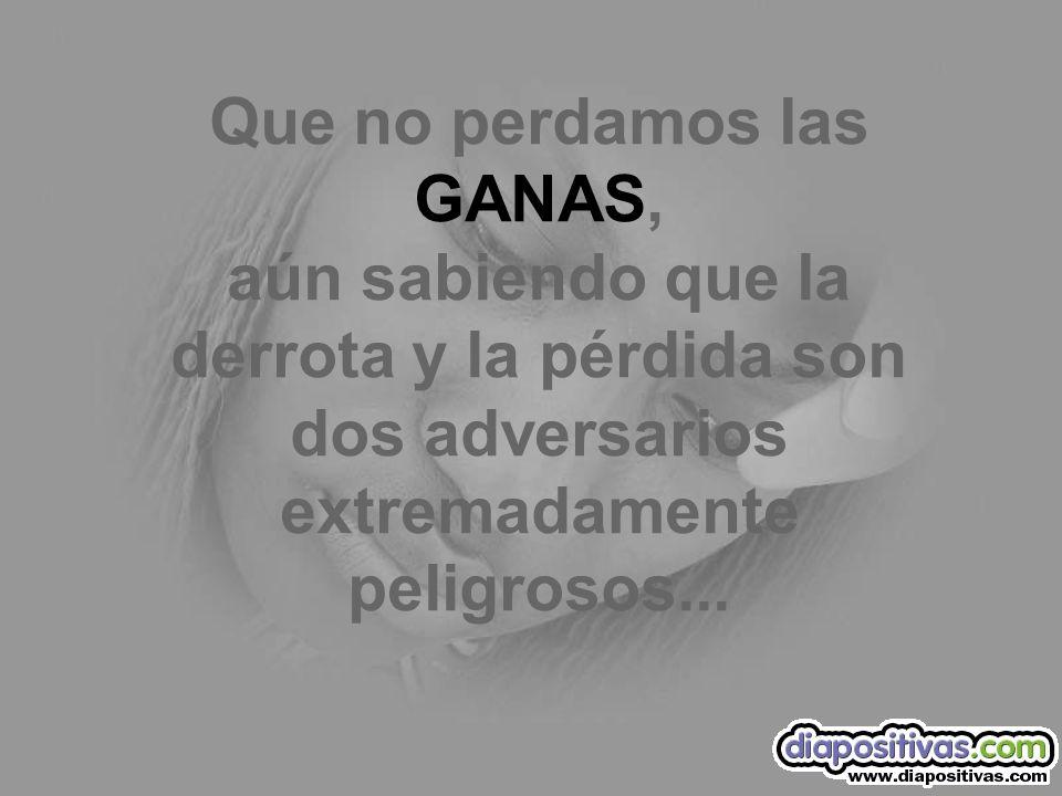 Que no perdamos las GANAS, aún sabiendo que la derrota y la pérdida son dos adversarios extremadamente peligrosos...