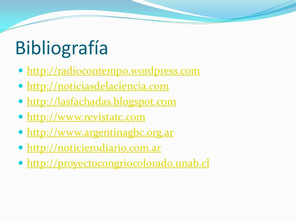 Bibliografía http://radiocontempo.wordpress.com http://noticiasdelaciencia.com http://lasfachadas.blogspot.com http://www.revistatc.com http://www.argentinagbc.org.ar http://noticierodiario.com.ar http://proyectocongriocolorado.unab.cl